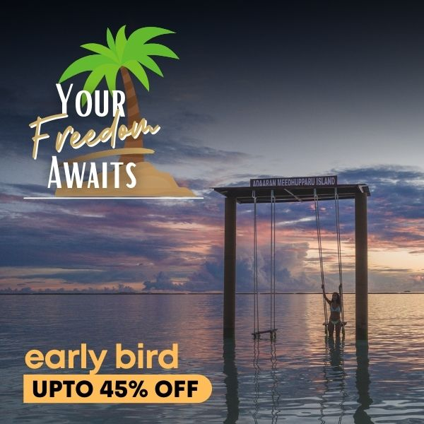 Your Freedom Awaits : Book Early & Save Upto 45%
